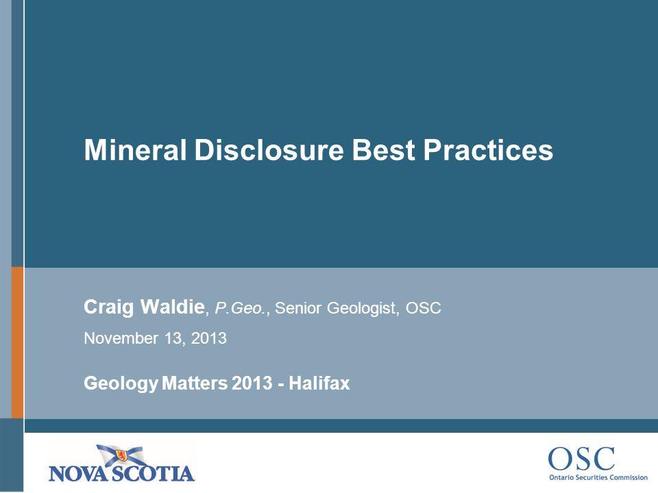 Mineral Disclosure Best Practices Craig Waldie, P.Geo., Senior Geologist, OSC November 13, 2013 Geology Matters 2013 - Halifax