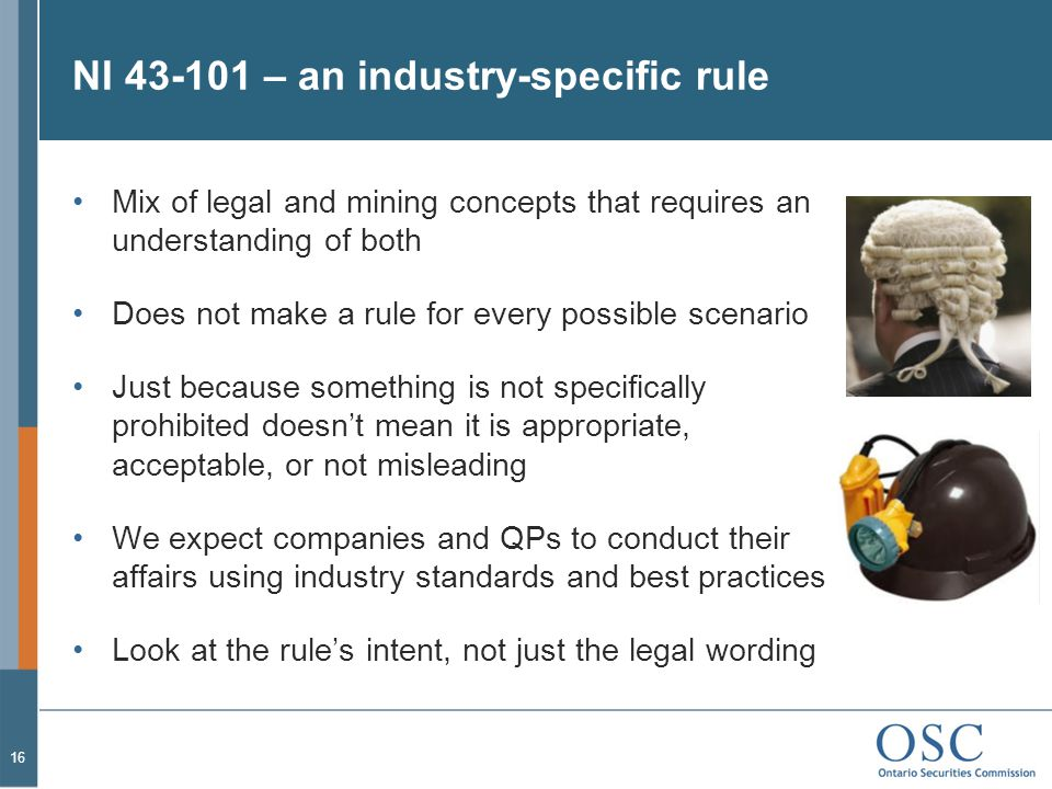 NI 43-101 – an industry-specific rule Mix of legal and mining concepts that requires an understanding of both Does not make a rule for every possible scenario Just because something is not specifically prohibited doesn't mean it is appropriate, acceptable, or not misleading We expect companies and QPs to conduct their affairs using industry standards and best practices Look at the rule's intent, not just the legal wording 16