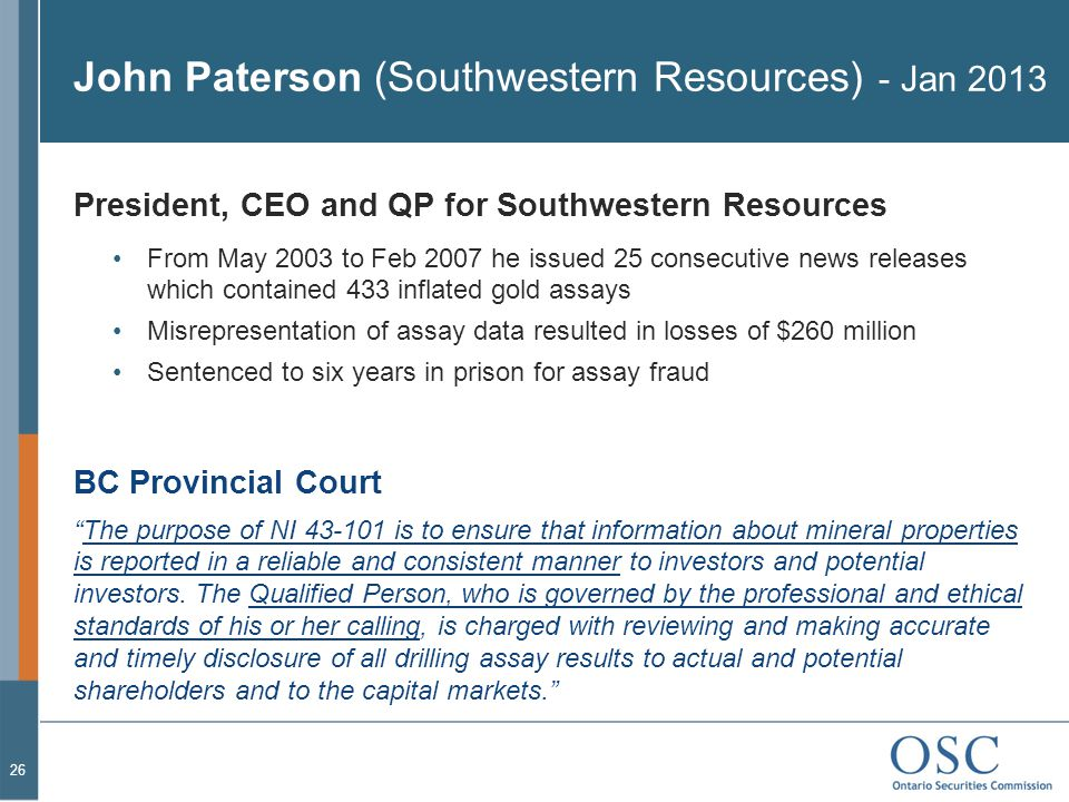 John Paterson (Southwestern Resources) - Jan 2013 President, CEO and QP for Southwestern Resources From May 2003 to Feb 2007 he issued 25 consecutive news releases which contained 433 inflated gold assays Misrepresentation of assay data resulted in losses of $260 million Sentenced to six years in prison for assay fraud BC Provincial Court The purpose of NI 43-101 is to ensure that information about mineral properties is reported in a reliable and consistent manner to investors and potential investors.