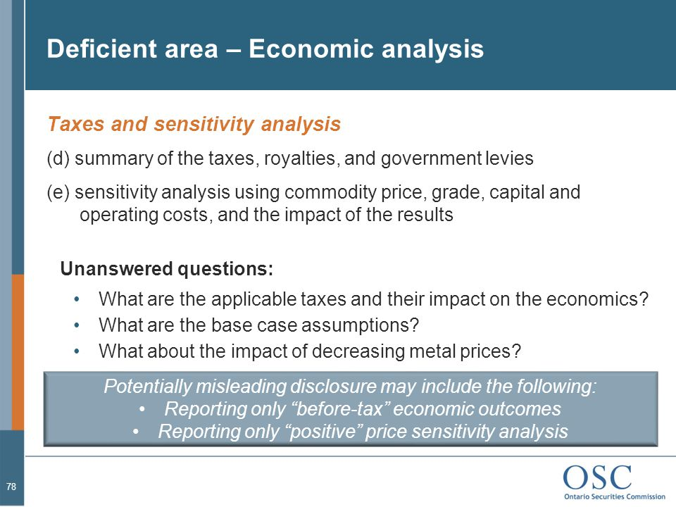 Deficient area – Economic analysis Taxes and sensitivity analysis (d) summary of the taxes, royalties, and government levies (e) sensitivity analysis using commodity price, grade, capital and operating costs, and the impact of the results Unanswered questions: What are the applicable taxes and their impact on the economics.