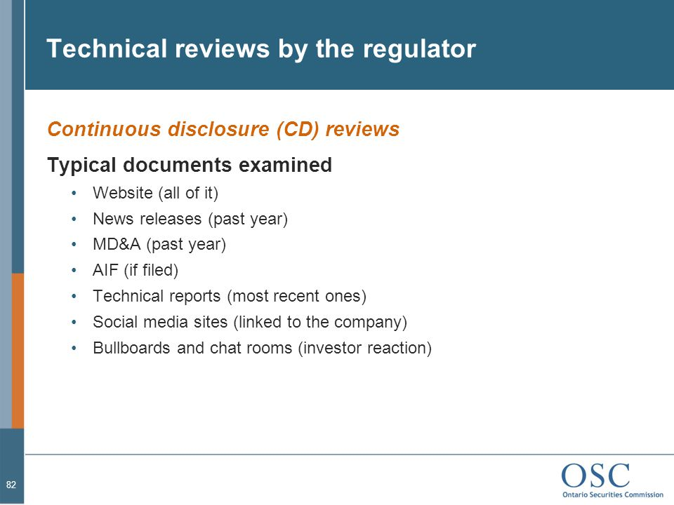 Technical reviews by the regulator Continuous disclosure (CD) reviews Typical documents examined Website (all of it) News releases (past year) MD&A (past year) AIF (if filed) Technical reports (most recent ones) Social media sites (linked to the company) Bullboards and chat rooms (investor reaction) 82