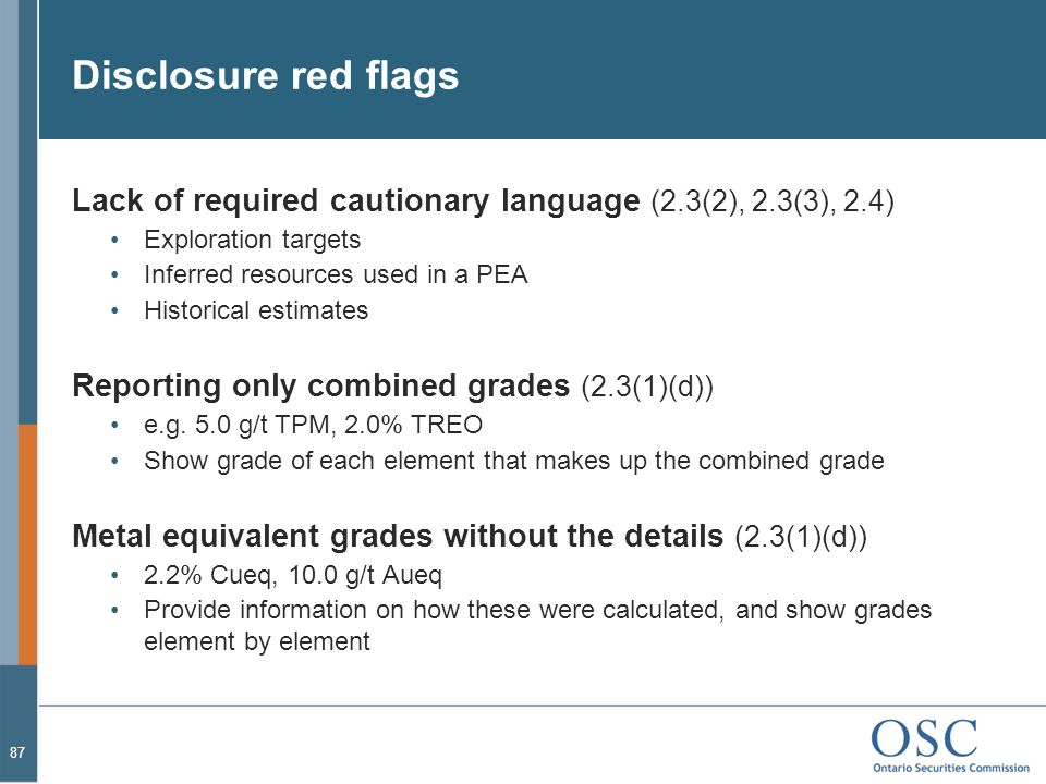 Disclosure red flags Lack of required cautionary language (2.3(2), 2.3(3), 2.4) Exploration targets Inferred resources used in a PEA Historical estimates Reporting only combined grades (2.3(1)(d)) e.g.