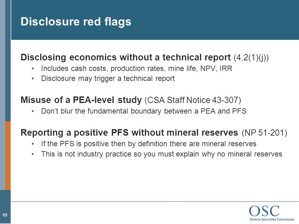 Disclosure red flags Disclosing economics without a technical report (4.2(1)(j)) Includes cash costs, production rates, mine life, NPV, IRR Disclosure may trigger a technical report Misuse of a PEA-level study (CSA Staff Notice 43-307) Don't blur the fundamental boundary between a PEA and PFS Reporting a positive PFS without mineral reserves (NP 51-201) If the PFS is positive then by definition there are mineral reserves This is not industry practice so you must explain why no mineral reserves 89