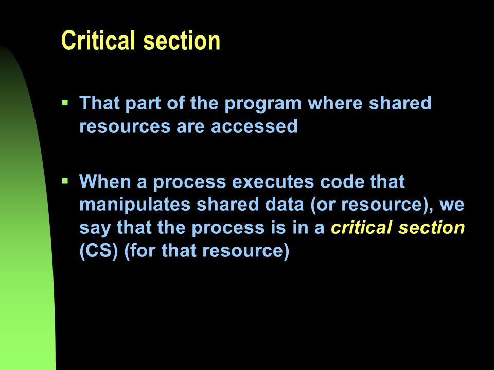 Critical section  That part of the program where shared resources are accessed  When a process executes code that manipulates shared data (or resource), we say that the process is in a critical section (CS) (for that resource)
