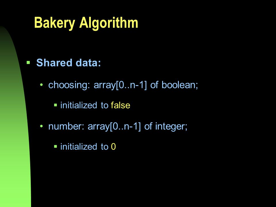 Bakery Algorithm  Shared data: choosing: array[0..n-1] of boolean;  initialized to false number: array[0..n-1] of integer;  initialized to 0