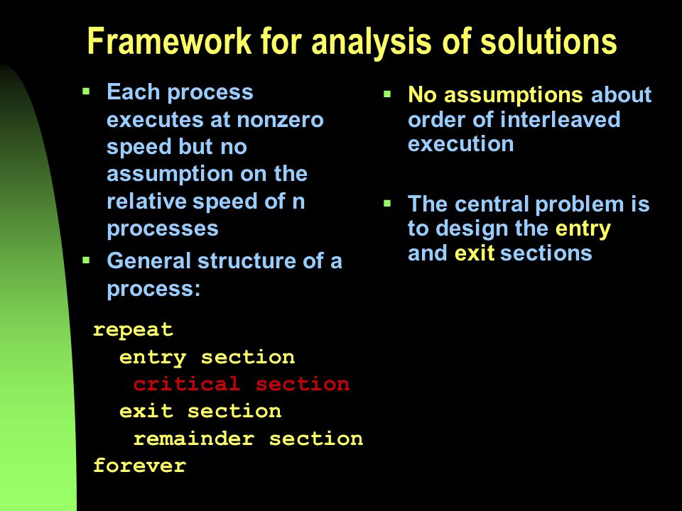 Framework for analysis of solutions  Each process executes at nonzero speed but no assumption on the relative speed of n processes  General structure of a process:  No assumptions about order of interleaved execution  The central problem is to design the entry and exit sections repeat entry section critical section exit section remainder section forever