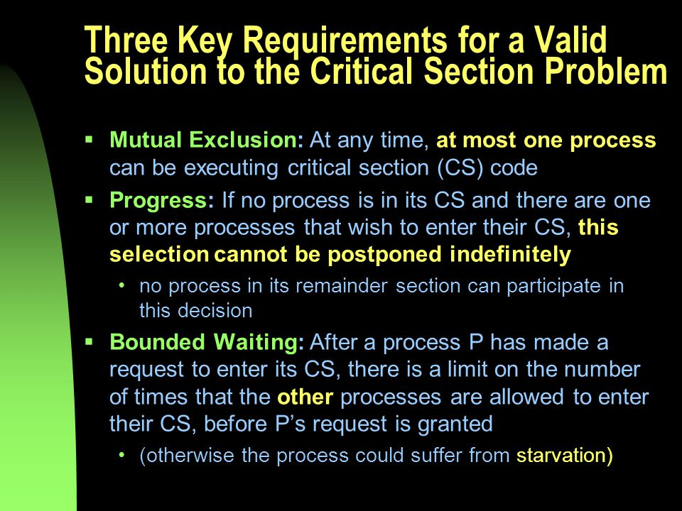 Three Key Requirements for a Valid Solution to the Critical Section Problem  Mutual Exclusion: At any time, at most one process can be executing critical section (CS) code  Progress: If no process is in its CS and there are one or more processes that wish to enter their CS, this selection cannot be postponed indefinitely no process in its remainder section can participate in this decision  Bounded Waiting: After a process P has made a request to enter its CS, there is a limit on the number of times that the other processes are allowed to enter their CS, before P's request is granted (otherwise the process could suffer from starvation)