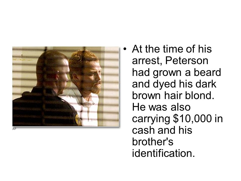 At the time of his arrest, Peterson had grown a beard and dyed his dark brown hair blond. He was also carrying $10,000 in cash and his brother's ident