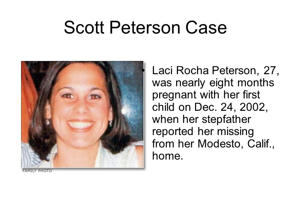 Scott Peterson Case Laci Rocha Peterson, 27, was nearly eight months pregnant with her first child on Dec. 24, 2002, when her stepfather reported her