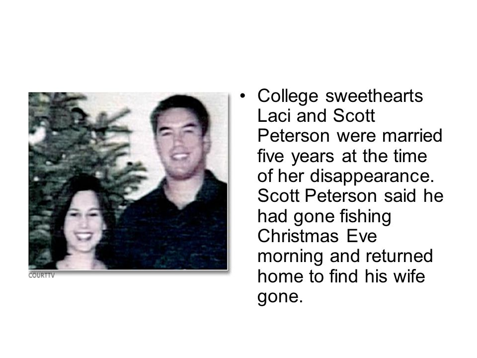 College sweethearts Laci and Scott Peterson were married five years at the time of her disappearance. Scott Peterson said he had gone fishing Christma