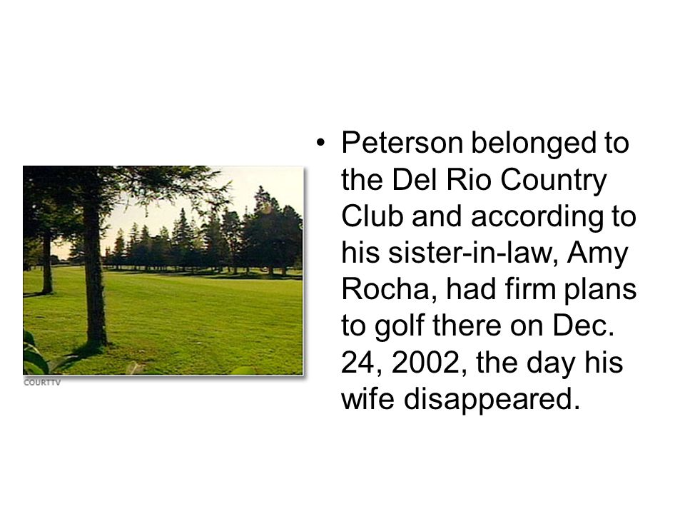 Peterson belonged to the Del Rio Country Club and according to his sister-in-law, Amy Rocha, had firm plans to golf there on Dec.