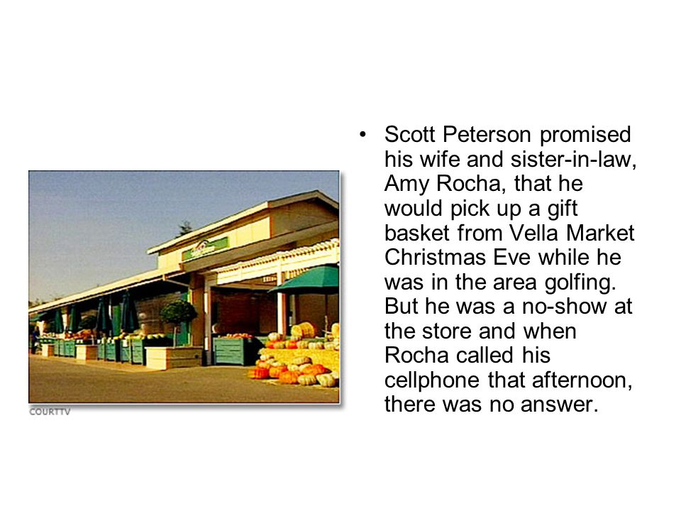 Scott Peterson promised his wife and sister-in-law, Amy Rocha, that he would pick up a gift basket from Vella Market Christmas Eve while he was in the