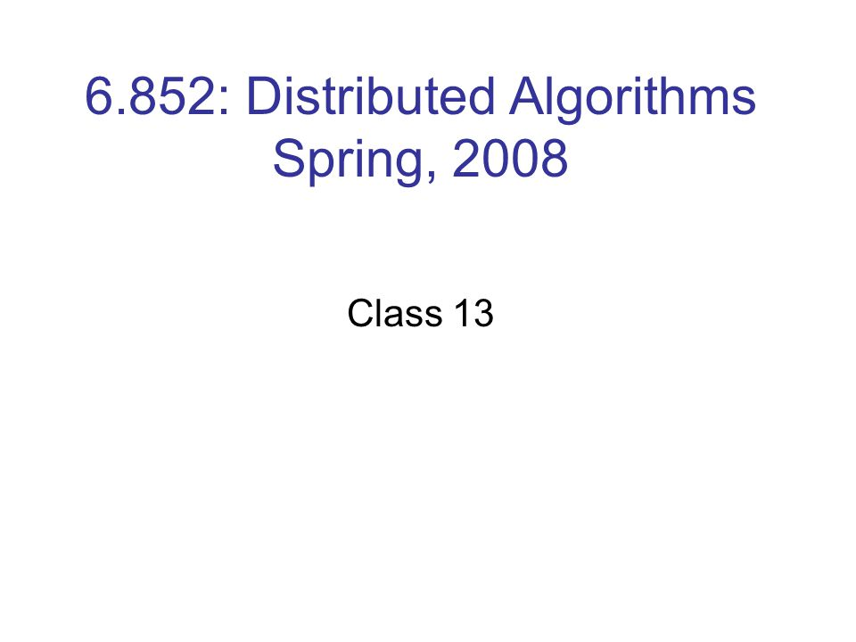 6.852: Distributed Algorithms Spring, 2008 Class 13