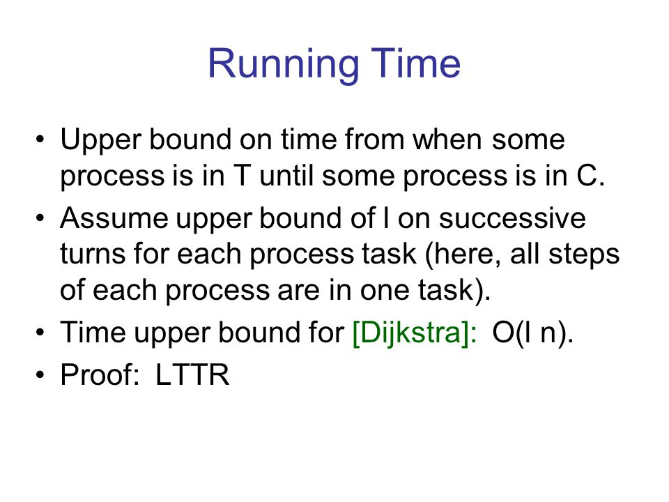 Running Time Upper bound on time from when some process is in T until some process is in C. Assume upper bound of l on successive turns for each proce