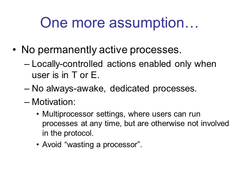One more assumption… No permanently active processes. –Locally-controlled actions enabled only when user is in T or E. –No always-awake, dedicated pro