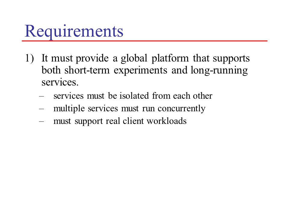 Requirements 1)It must provide a global platform that supports both short-term experiments and long-running services.