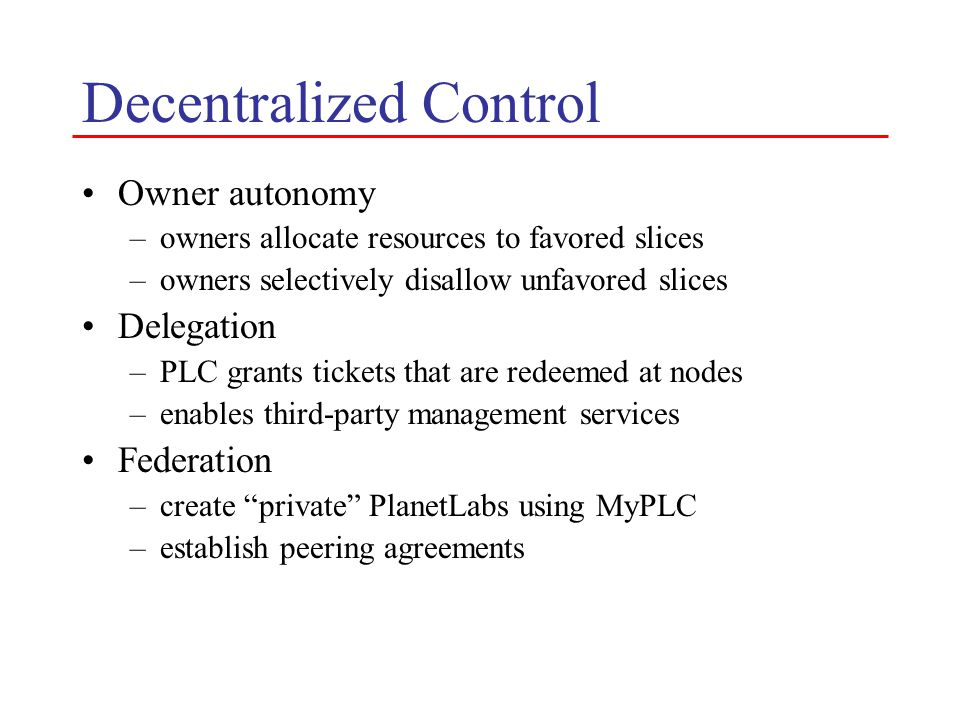 Decentralized Control Owner autonomy –owners allocate resources to favored slices –owners selectively disallow unfavored slices Delegation –PLC grants tickets that are redeemed at nodes –enables third-party management services Federation –create private PlanetLabs using MyPLC –establish peering agreements