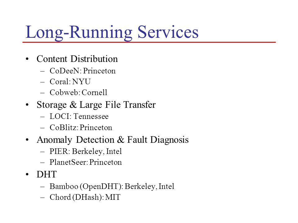 Services (cont) Routing / Mobile Access –i3: Berkeley –DHARMA: UIUC –VINI: Princeton DNS –CoDNS: Princeton –CoDoNs: Cornell Multicast –End System Multicast: CMU –Tmesh: Michigan Anycast / Location Service –Meridian: Cornell –Oasis: NYU