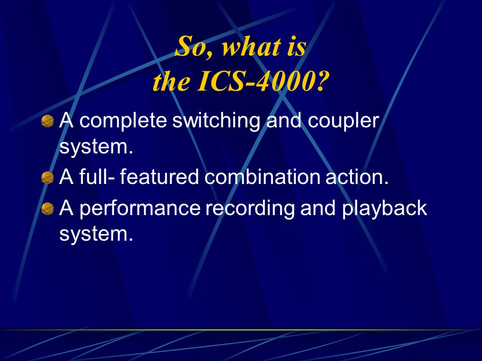 So, what is the ICS-4000? A complete switching and coupler system. A full- featured combination action. A performance recording and playback system.