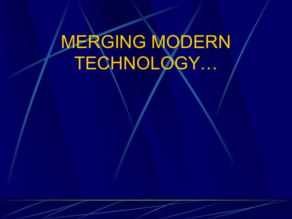 MERGING MODERN TECHNOLOGY…