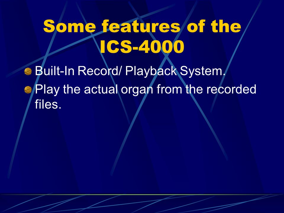 Some features of the ICS-4000 Built-In Record/ Playback System. Play the actual organ from the recorded files.