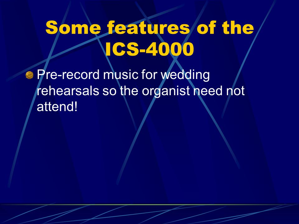 Some features of the ICS-4000 Pre-record music for wedding rehearsals so the organist need not attend!