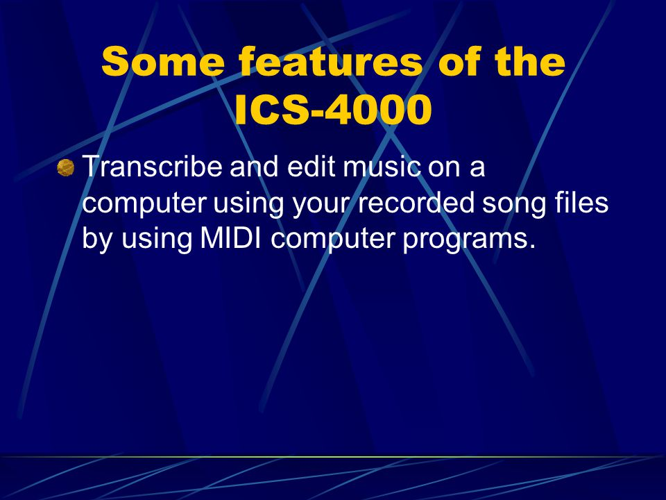 Some features of the ICS-4000 Transcribe and edit music on a computer using your recorded song files by using MIDI computer programs.
