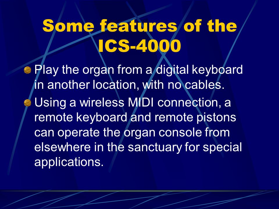 Some features of the ICS-4000 Play the organ from a digital keyboard in another location, with no cables. Using a wireless MIDI connection, a remote k