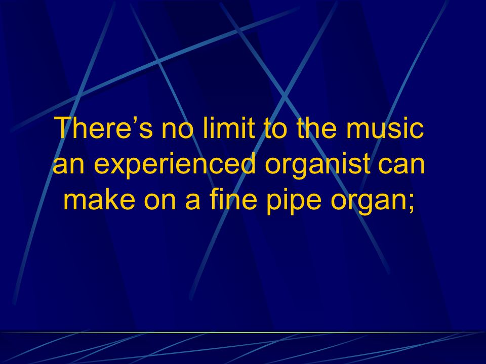 There's no limit to the music an experienced organist can make on a fine pipe organ;