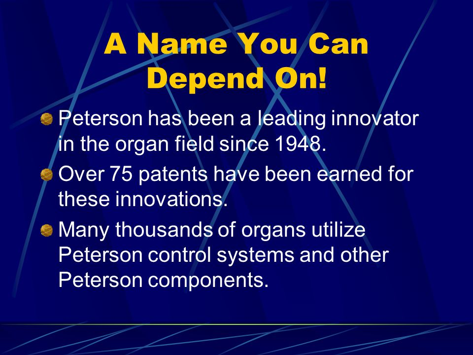 A Name You Can Depend On! Peterson has been a leading innovator in the organ field since 1948. Over 75 patents have been earned for these innovations.