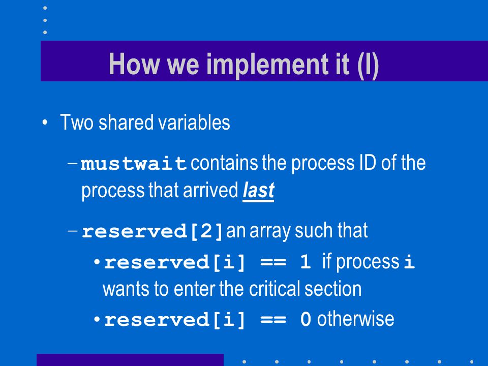 How we implement it (I) Two shared variables –mustwait contains the process ID of the process that arrived last –reserved[2] an array such that reserved[i] == 1 if process i wants to enter the critical section reserved[i] == 0 otherwise