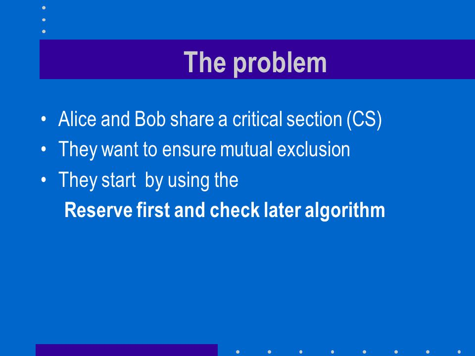 The problem Alice and Bob share a critical section (CS) They want to ensure mutual exclusion They start by using the Reserve first and check later algorithm
