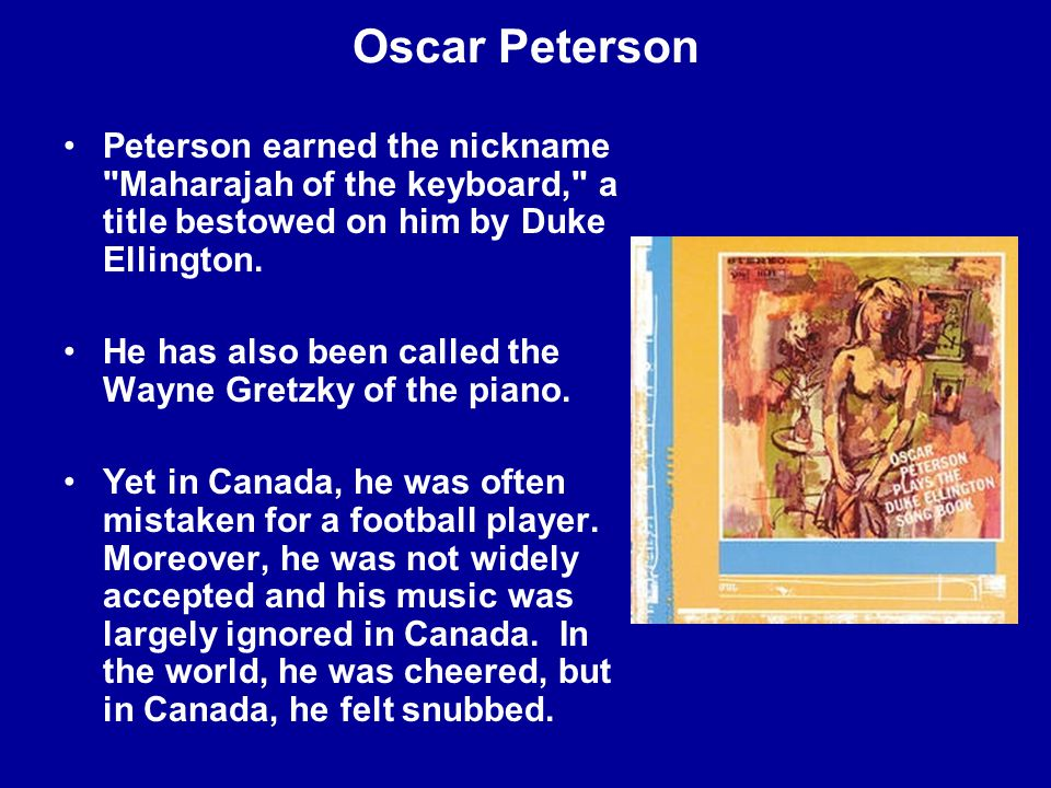 Oscar Peterson Peterson earned the nickname Maharajah of the keyboard, a title bestowed on him by Duke Ellington.