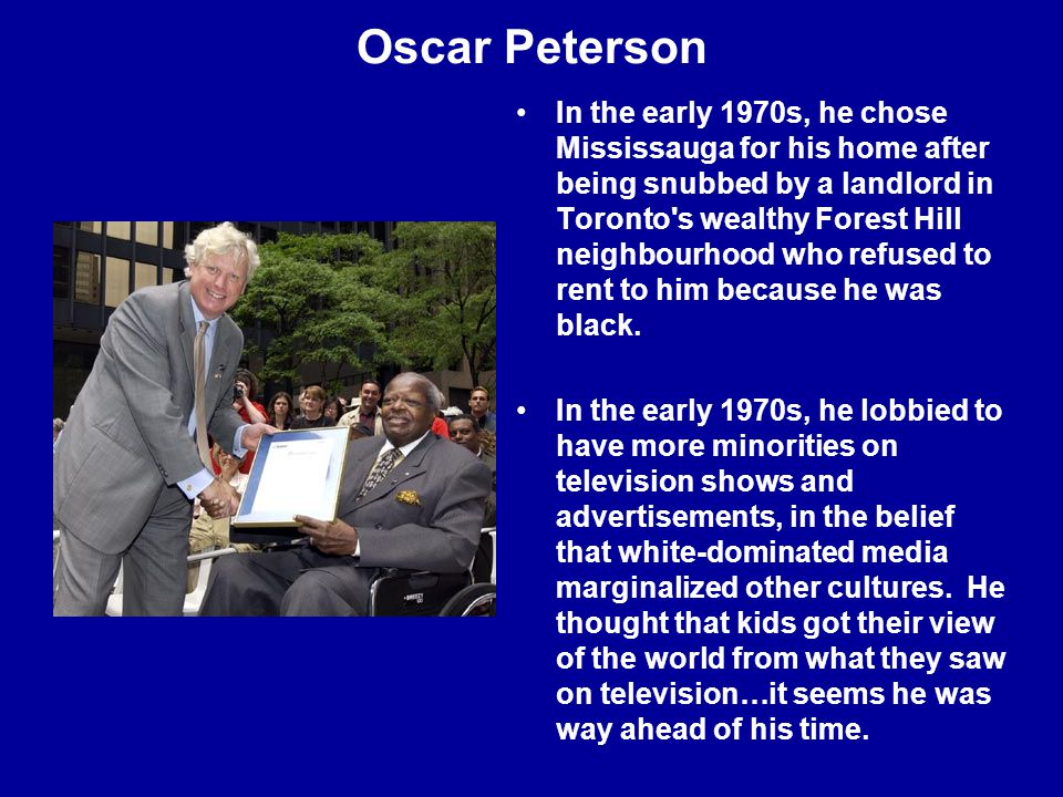 Oscar Peterson In the early 1970s, he chose Mississauga for his home after being snubbed by a landlord in Toronto s wealthy Forest Hill neighbourhood who refused to rent to him because he was black.