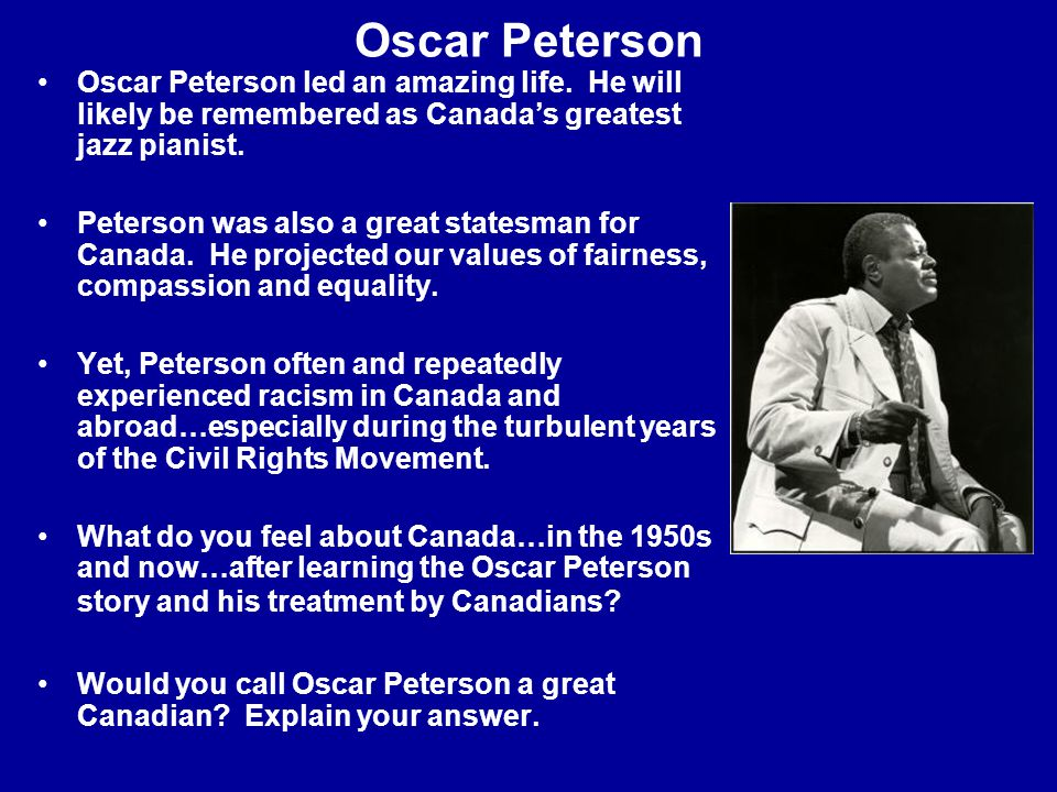 Oscar Peterson Oscar Peterson led an amazing life. He will likely be remembered as Canada's greatest jazz pianist. Peterson was also a great statesman