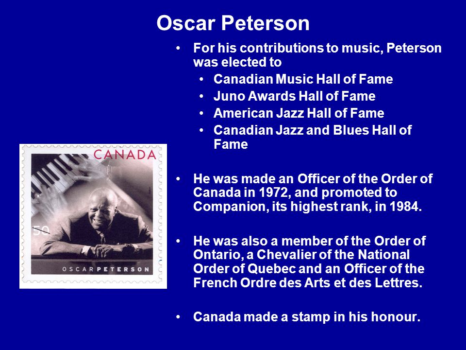 Oscar Peterson For his contributions to music, Peterson was elected to Canadian Music Hall of Fame Juno Awards Hall of Fame American Jazz Hall of Fame Canadian Jazz and Blues Hall of Fame He was made an Officer of the Order of Canada in 1972, and promoted to Companion, its highest rank, in 1984.