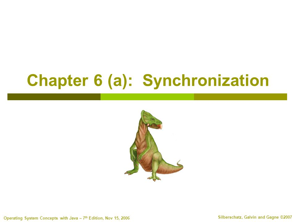 6.32 Silberschatz, Galvin and Gagne ©2007 Operating System Concepts with Java – 7 th Edition, Nov 15, 2006 Approaches to Critical Sections  Everything we've seen so far is a software-only solution that relies on reads and writes being atomic Atomic = non-interruptible  Another approach: disable interrupts Disable interrupts briefly when calling CSEnter() and CSExit() Currently running code would execute without preemption Available only in the kernel (why?) Generally doesn't work on multiprocessor systems Operating systems using this not broadly scalable  Modern machines provide hardware help : atomic instructions Either test memory word and set value (test and set) Or swap contents of two memory words (compare and swap)  Idea is to provide a mechanism for critical sections: a lock