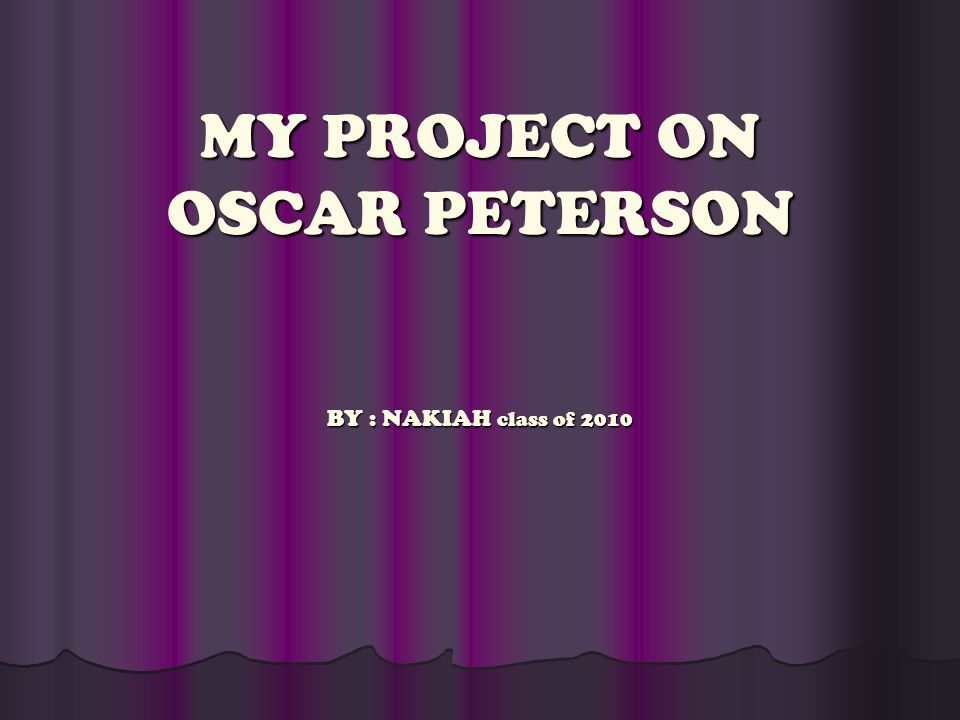 MY PROJECT ON OSCAR PETERSON BY : NAKIAH class of 2010
