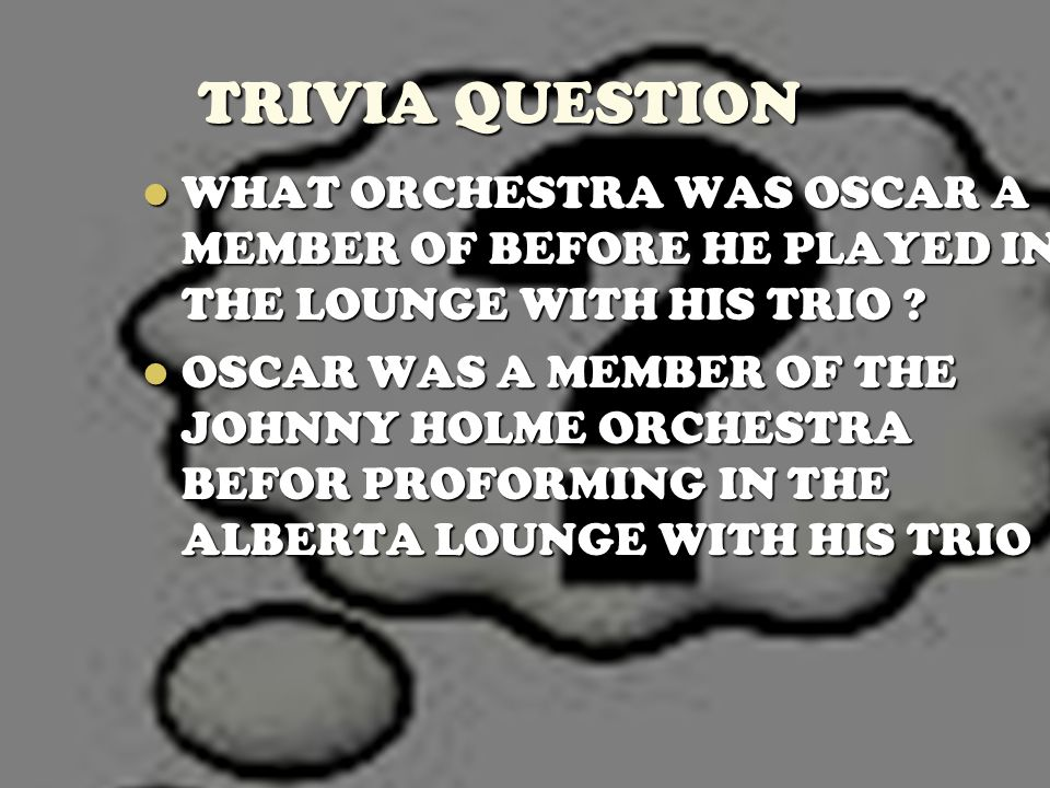 TRIVIA QUESTION WHAT ORCHESTRA WAS OSCAR A MEMBER OF BEFORE HE PLAYED IN THE LOUNGE WITH HIS TRIO ? WHAT ORCHESTRA WAS OSCAR A MEMBER OF BEFORE HE PLA