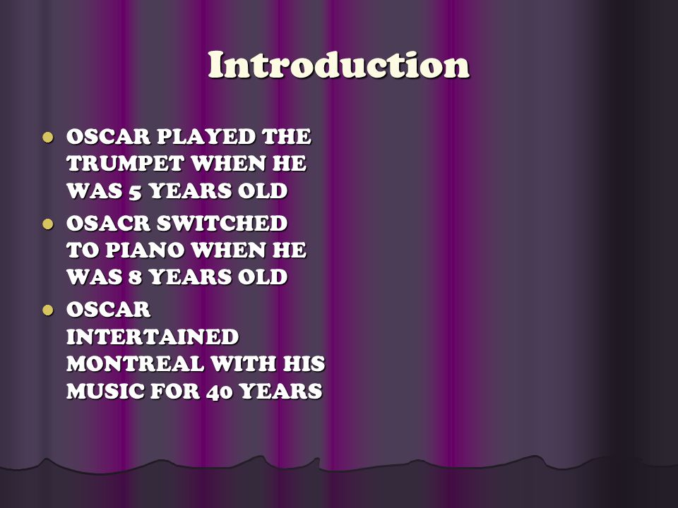 Introduction OSCAR PLAYED THE TRUMPET WHEN HE WAS 5 YEARS OLD OSCAR PLAYED THE TRUMPET WHEN HE WAS 5 YEARS OLD OSACR SWITCHED TO PIANO WHEN HE WAS 8 Y