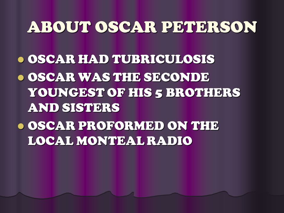 ABOUT OSCAR PETERSON OSCAR HAD TUBRICULOSIS OSCAR HAD TUBRICULOSIS OSCAR WAS THE SECONDE YOUNGEST OF HIS 5 BROTHERS AND SISTERS OSCAR WAS THE SECONDE YOUNGEST OF HIS 5 BROTHERS AND SISTERS OSCAR PROFORMED ON THE LOCAL MONTEAL RADIO OSCAR PROFORMED ON THE LOCAL MONTEAL RADIO