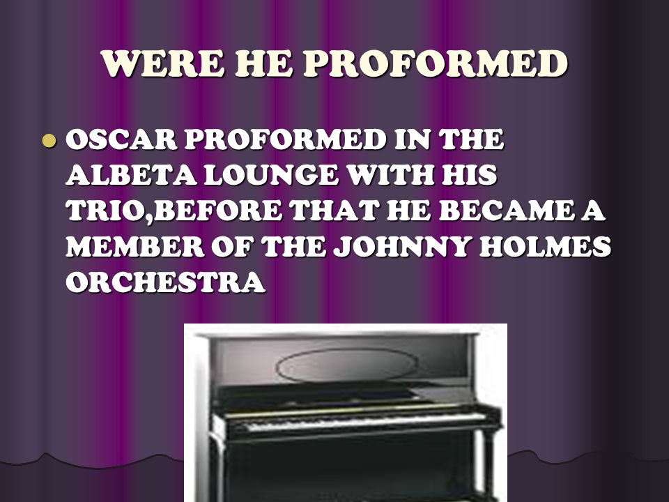 WERE HE PROFORMED OSCAR PROFORMED IN THE ALBETA LOUNGE WITH HIS TRIO,BEFORE THAT HE BECAME A MEMBER OF THE JOHNNY HOLMES ORCHESTRA OSCAR PROFORMED IN THE ALBETA LOUNGE WITH HIS TRIO,BEFORE THAT HE BECAME A MEMBER OF THE JOHNNY HOLMES ORCHESTRA