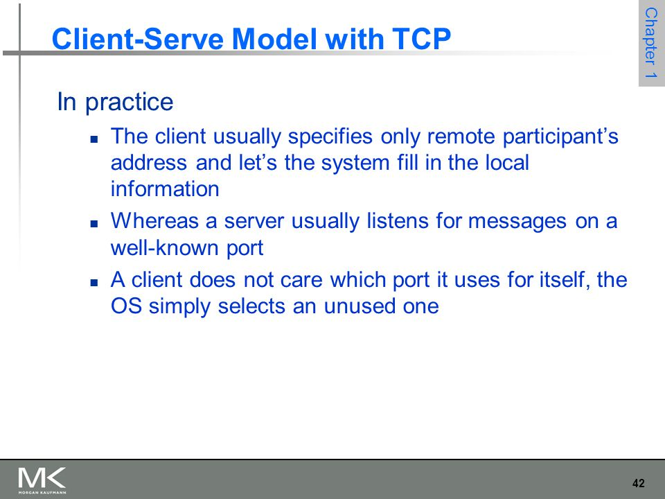 42 Chapter 1 Client-Serve Model with TCP In practice The client usually specifies only remote participant's address and let's the system fill in the local information Whereas a server usually listens for messages on a well-known port A client does not care which port it uses for itself, the OS simply selects an unused one