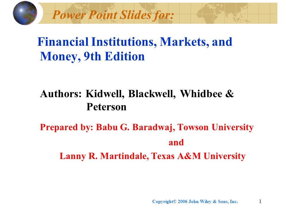 Copyright© 2006 John Wiley & Sons, Inc.1 Power Point Slides for: Financial Institutions, Markets, and Money, 9th Edition Authors: Kidwell, Blackwell, Whidbee & Peterson Prepared by: Babu G.