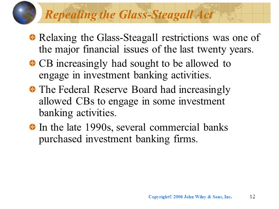 Copyright© 2006 John Wiley & Sons, Inc.12 Repealing the Glass-Steagall Act Relaxing the Glass-Steagall restrictions was one of the major financial issues of the last twenty years.