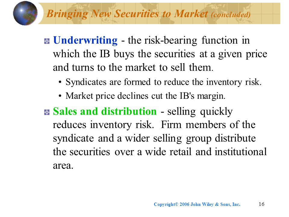 Copyright© 2006 John Wiley & Sons, Inc.16 Bringing New Securities to Market (concluded) Underwriting - the risk-bearing function in which the IB buys