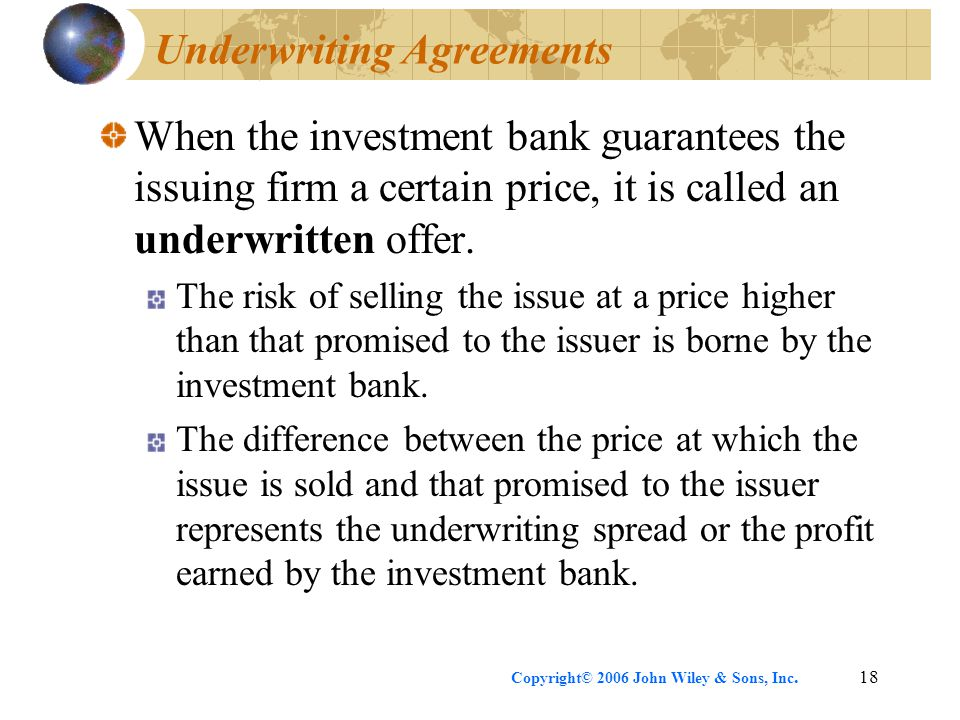 Copyright© 2006 John Wiley & Sons, Inc.18 Underwriting Agreements When the investment bank guarantees the issuing firm a certain price, it is called a