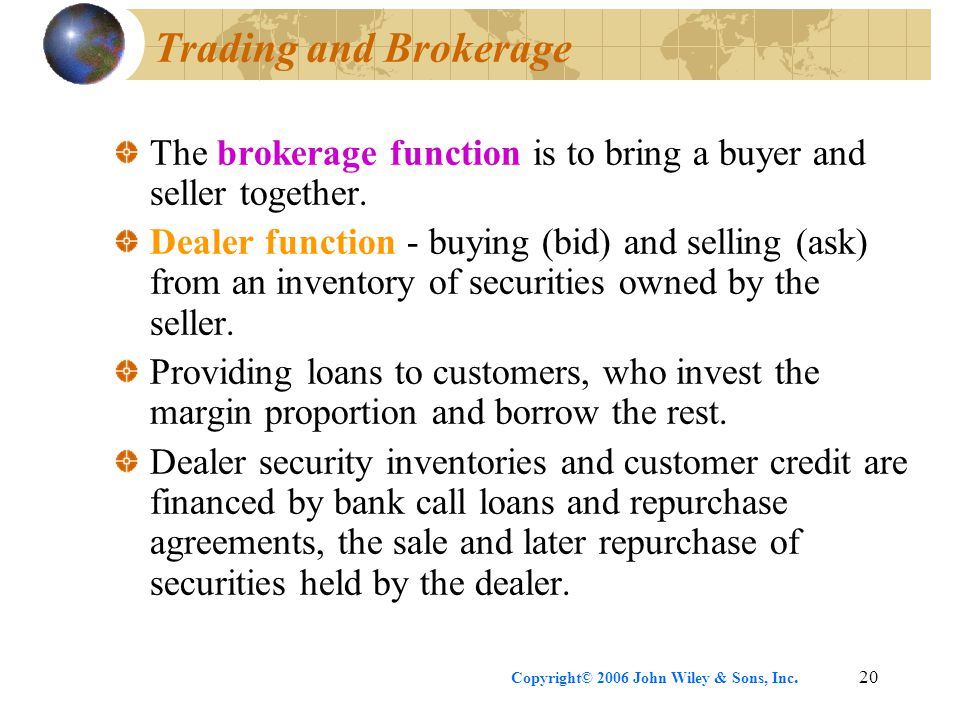 Copyright© 2006 John Wiley & Sons, Inc.20 Trading and Brokerage The brokerage function is to bring a buyer and seller together. Dealer function - buyi