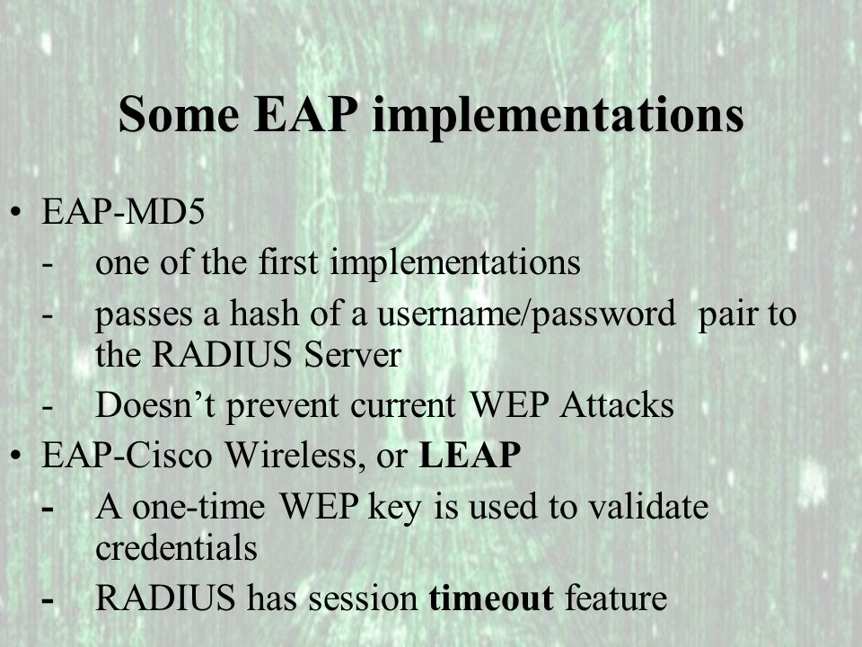 Some EAP implementations EAP-MD5 - one of the first implementations - passes a hash of a username/password pair to the RADIUS Server -Doesn't prevent current WEP Attacks EAP-Cisco Wireless, or LEAP -A one-time WEP key is used to validate credentials -RADIUS has session timeout feature