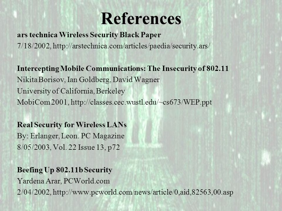 References ars technica Wireless Security Black Paper 7/18/2002, http://arstechnica.com/articles/paedia/security.ars/ Intercepting Mobile Communications: The Insecurity of 802.11 Nikita Borisov, Ian Goldberg, David Wagner University of California, Berkeley MobiCom 2001, http://classes.cec.wustl.edu/~cs673/WEP.ppt Real Security for Wireless LANs By: Erlanger, Leon.